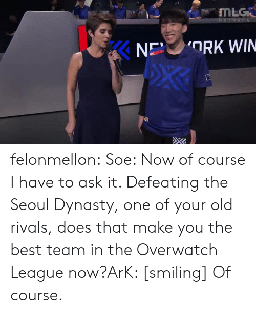 Tumblr, Best, and Blog: ng felonmellon:  Soe: Now of course I have to ask it. Defeating the Seoul Dynasty, one of your old rivals, does that make you the best team in the Overwatch League now?ArK: [smiling] Of course.