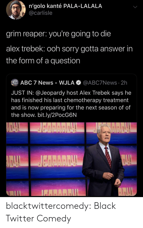 Next Season: n'golo kanté PALA-LALALA  @carlisle  grim reaper: you're going to die  alex trebek: ooh sorry gotta answer in  the form of a question  @ABC7News 2h  ABC 7 News - WJLA  JUST IN: @Jeopardy host Alex Trebek says he  has finished his last chemotherapy treatment  and is now preparing for the next season of of  the show. bit.ly/2PocG6N  BARRUL blacktwittercomedy:  Black Twitter Comedy