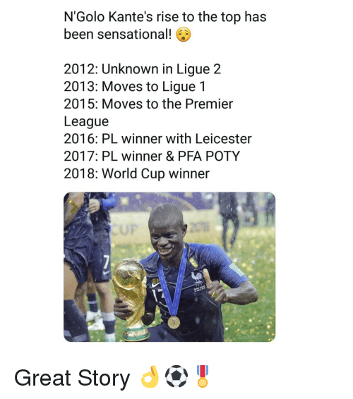 Great Story: N'Golo Kante's rise to the top has  been sensational!  2012: Unknown in Ligue 2  2013: Moves to Ligue 1  2015: Moves to the Premier  League  2016: PL winner with Leicester  2017: PL winner & PFA POTY  2018: World Cup winner  UP Great Story 👌⚽️🎖