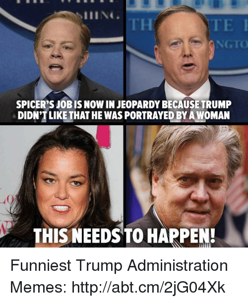 Funniest Trump: NGTO  SPICER'S JOBIS NOWINJEOPARDYBECAUSETRUMP  DIDN'T LIKE THAT HE WASPORTRAYEDBYA WOMAN  THIS NEEDS TO HAPPEN! Funniest Trump Administration Memes: http://abt.cm/2jG04Xk