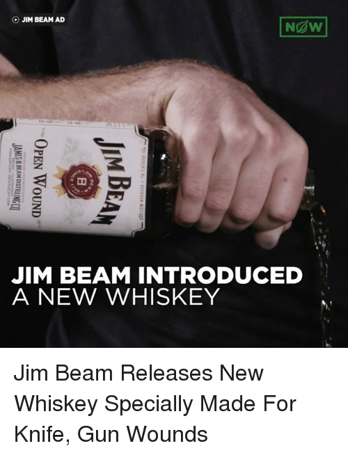 Beamly: Ngw!  (b) JIM BEAM AD  JIM BEAM INTRODUCED  A NEW WHISKEY  OY  IH  TE 1 ?:riFT Ss ? SWRSIN 삐 TEE!  BE  MN  OPEN WOUND  JI A  JAMESBBEAM DISTILLINGCQ  FRANx) ONT KENTUCKY USA Jim Beam Releases New Whiskey Specially Made For Knife, Gun Wounds