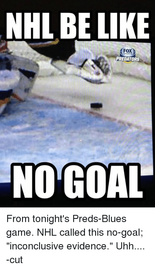 """no goal: NHL BE LIKE  Fox  PREDATORS  NO GOAL From tonight's Preds-Blues game. NHL called this no-goal; """"inconclusive evidence.""""  Uhh.... -cut"""