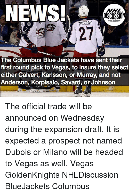 Memes, National Hockey League (NHL), and Las Vegas: NHL  DISCUSSION  MURRAY  The Columbus Blue Jackets have sent their  first round pick to Vegas, to insure they select  either Calvert, Karlsson, or Murray, and not  Anderson, Korpisalo, Savard, or Johnson The official trade will be announced on Wednesday during the expansion draft. It is expected a prospect not named Dubois or Milano will be headed to Vegas as well. Vegas GoldenKnights NHLDiscussion BlueJackets Columbus