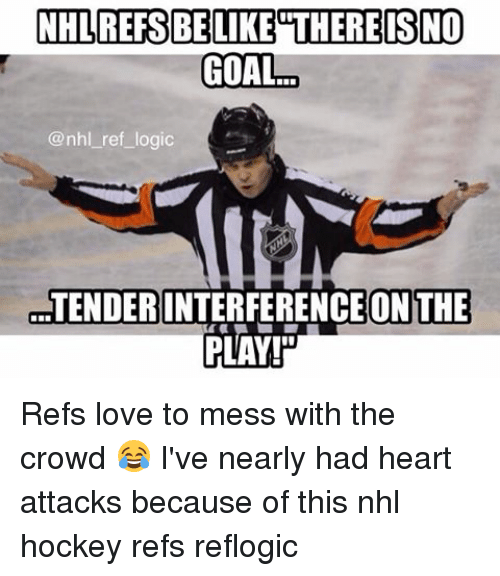 no goal: NHLREFSBE LIKE THERE IS NO  GOAL  @nhl ref logic  TENDER INTERFERENCE ON THE  PLAY Refs love to mess with the crowd 😂 I've nearly had heart attacks because of this nhl hockey refs reflogic