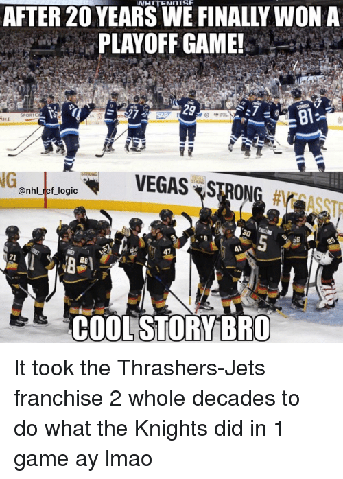 Lmao, Logic, and Memes: NHTTENNTSE  AFTER 20 YEARS WE FINALLY WONA  PLAYOFF GAME!  al  SPORTC  ab  NG  VEGAS-STRONG #  @nhl_ref_logic  41  A1  71  COOL STORY BRO It took the Thrashers-Jets franchise 2 whole decades to do what the Knights did in 1 game ay lmao