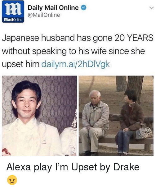 Mailonline: ni  Daily Mail Online  @MailOnline  mailOnline  Japanese husband has gone 20 YEARS  without speaking to his wife since she  upset him dailym.ai/2hDIVgk Alexa play I'm Upset by Drake 😠