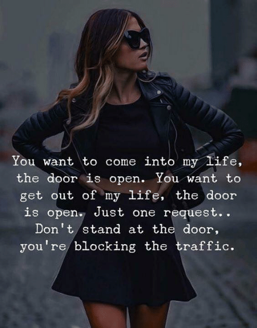 Life, Traffic, and One: NI  You want to come into my life,  the door is open. You want to  get out of my life, the door  is open Just one request..  Don't stand at the door,  you're blocking the traffic.