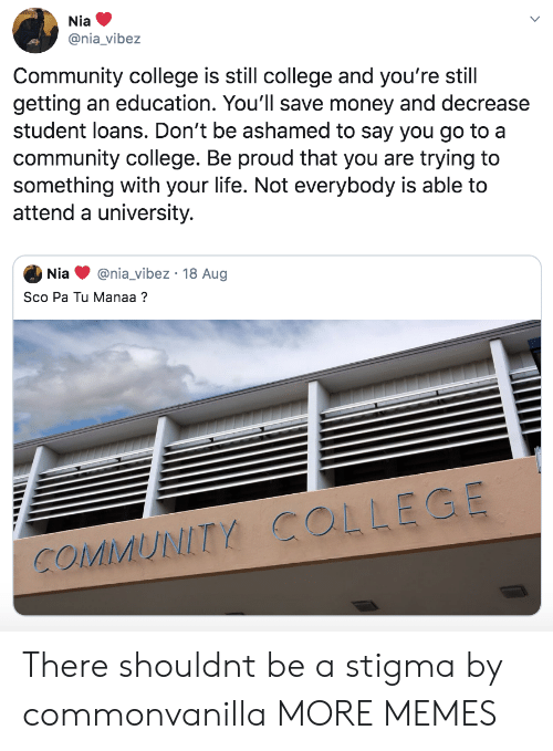 Save Money: Nia  @nia_vibez  Community college is still college and you're still  getting an education. You'll save money and decrease  student loans. Don't be ashamed to say you go to a  community college. Be proud that you are trying to  something with your life. Not everybody is able to  attend a university.  @nia_vibez 18 Aug  Nia  Sco Pa Tu Manaa?  COMMUNITY COLLEGE There shouldnt be a stigma by commonvanilla MORE MEMES