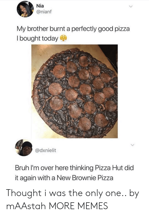 Pizza Hut: Nia  @nianf  My brother burnt a perfectly good pizza  Ibought today  @dxnielit  Bruh I'm over here thinking Pizza Hut did  it again with a New Brownie Pizza Thought i was the only one.. by mAAstah MORE MEMES