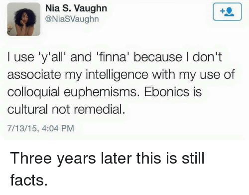 Ebonics, Facts, and Finna: Nia S. Vaughn  @NiaSVaughn  I use 'y'all' and 'finna' because I don't  associate my intelligence with my use of  colloquial euphemisms. Ebonics is  cultural not remedial.  7/13/15, 4:04 PM Three years later this is still facts.