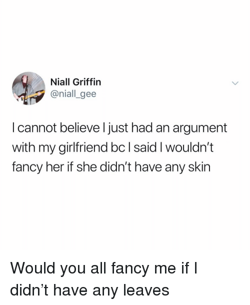 gee: Niall Griffin  @niall_gee  I cannot believe l just had an argument  with my girlfriend bc l said I wouldn't  fancy her if she didn't have any skin Would you all fancy me if I didn't have any leaves