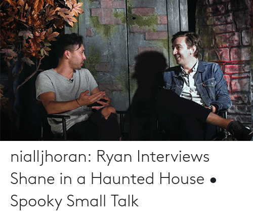 Interviews: nialljhoran:  Ryan Interviews Shane in a Haunted House • Spooky Small Talk