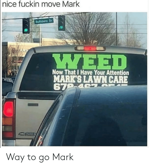 Nice, Move, and Now: |nice fuckin move Mark  Bulhboro Dr  LMMY  ΥΕED  Now That I Have Your Attention  MARK'S LAWN CARE  679-4 7 T Way to go Mark