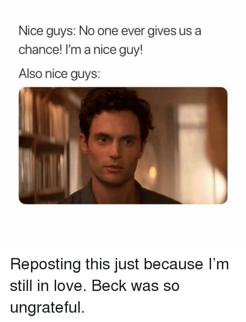 Love, Beck, and Girl Memes: Nice guys: No one ever gives us a  chance! I'm a nice guy!  Also nice guys: Reposting this just because I'm still in love. Beck was so ungrateful.