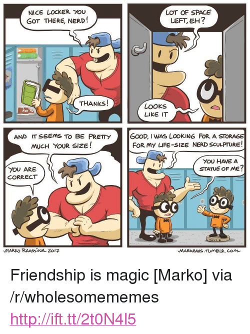 """life size: NICE LOCKER YOU  GOT THERE, NERD!  LOT OF SPACE  LEFT, EH?  THANKS!  LOOKs  LIKE IT  AND IT SEEMS TO BE PRETY  MUCH YOUR SIZE!  GOOD, I WAS LOOKING FoR A STORAGE  FOR My LIFE-SIZE NERD SCULPTURE!  YOU HAVE A  STATUE OF ME?  YOU ARE  CORRECT  TIE  MARKO RAASSİNA. 201 <p>Friendship is magic [Marko] via /r/wholesomememes <a href=""""http://ift.tt/2t0N4l5"""">http://ift.tt/2t0N4l5</a></p>"""