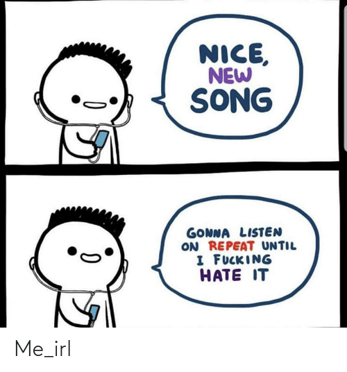 Repeat: NICE,  NEW  SONG  GONNA LISTEN  ON REPEAT UNTIL  I FUCKING  HATE IT Me_irl