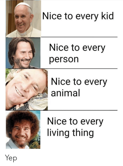 Animal, Living, and Nice: Nice to every kid  Nice to every  person  Nice to every  animal  Nice to every  living thing Yep