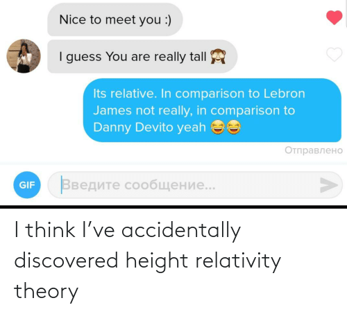 not really: Nice to meet you :)  I guess You are really tall  Its relative. In comparison to Lebron  James not really, in comparison to  Danny Devito yeah ee  Отправлено  Введите сообщение..  GIF I think I've accidentally discovered height relativity theory