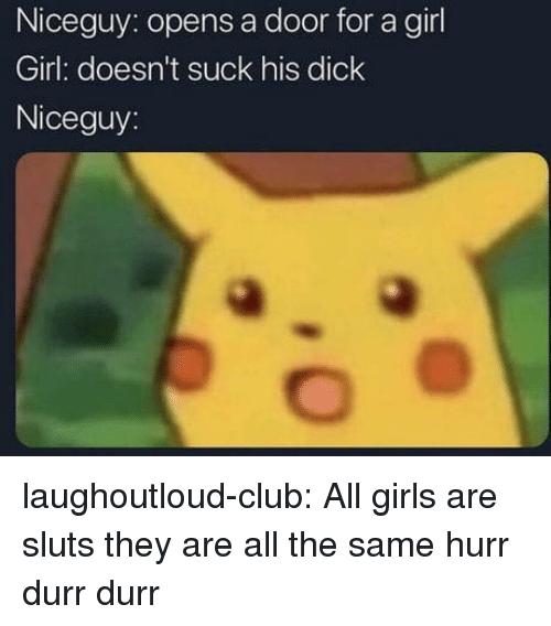 durr: Niceguy: opens a door for a girl  Girl: doesn't suck his dick  Niceguy: laughoutloud-club:  All girls are sluts they are all the same hurr durr durr