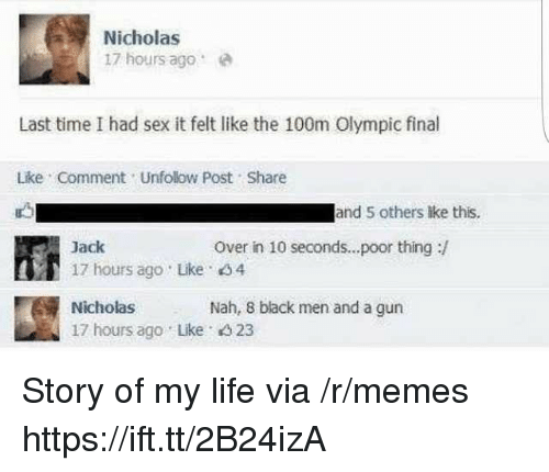 Life, Memes, and Sex: Nicholas  17 hours agoe  Last time I had sex it felt like the 100m Olympic final  Lke Comment Unfolow Post Share  and 5 others lke this.  Over in 10 seconds...poor thing:/  Jack  17 hours ago Like 4  Nicholas  17 hours ago Lke 4 23  Nah, 8 black men and a gun Story of my life via /r/memes https://ift.tt/2B24izA