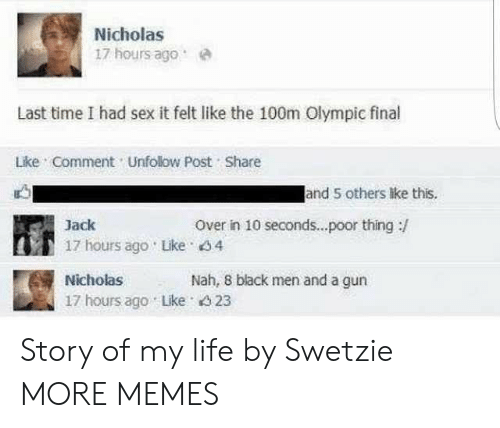 Dank, Life, and Memes: Nicholas  17 hours agoe  Last time I had sex it felt like the 100m Olympic final  Lke Comment Unfolow Post Share  and 5 others lke this.  Over in 10 seconds...poor thing:/  Jack  17 hours ago Like 4  Nicholas  17 hours ago Lke 4 23  Nah, 8 black men and a gun Story of my life by Swetzie MORE MEMES