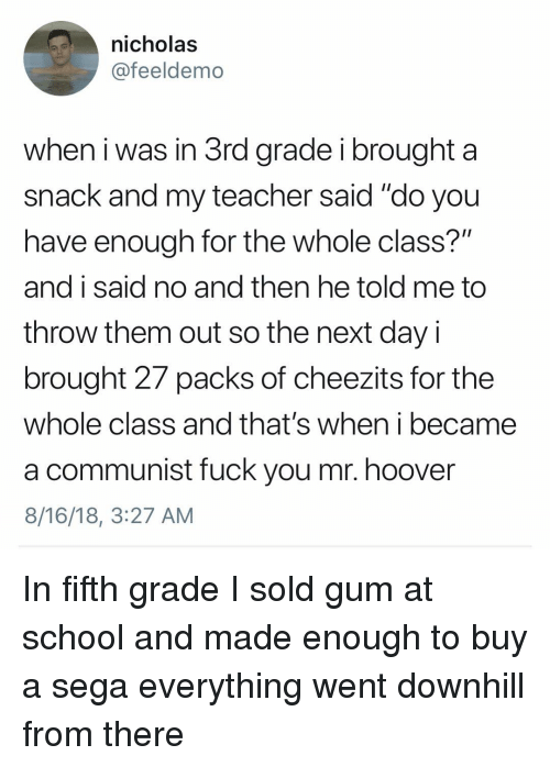 """A Communist: nicholas  @feeldemo  when i was in 3rd grade i brought a  snack and my teacher said """"do you  have enough for the whole class?""""  and i said no and then he told me to  throw them out so the next day i  brought 27 packs of cheezits for the  whole class and that's when i became  a communist fuck you mr. hoover  8/16/18, 3:27 AM In fifth grade I sold gum at school and made enough to buy a sega everything went downhill from there"""