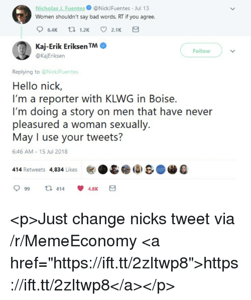 "Bad, Hello, and Nick: Nicholas J. Fuentes@NickJFuentes Jul 13  Women shouldn't say bad words. RT if you agree.  Kaj-Erik Eriksen TM·  @KajEriksen  Follow  Replying to @NickFuentes  Hello nick,  I'm a reporter with KLWG in Boise.  I'm doing a story on men that have never  6:46 AM 15 Jul 2018  414 Retweets 4,834 Likes  999 t. 414  囟.&@i8B@AD4  4.8K <p>Just change nicks tweet via /r/MemeEconomy <a href=""https://ift.tt/2zItwp8"">https://ift.tt/2zItwp8</a></p>"