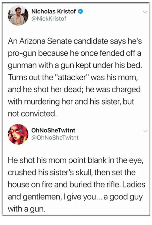 """Fire, Arizona, and Good: Nicholas Kristof  @NickKristof  An Arizona Senate candidate says he's  pro-gun because he once fended off a  gunman with a gun kept under his bed.  Turns out the """"attacker"""" was his mom,  and he shot her dead; he was charged  with murdering her and his sister, but  not convicted.  OhNoSheTwitnt  @OhNoSheTwitnt  He shot his mom point blank in the eye,  crushed his sister's skull, then set the  house on fire and buried the rifle. Ladies  and gentlemen, I give you... a good guy  with a gun."""