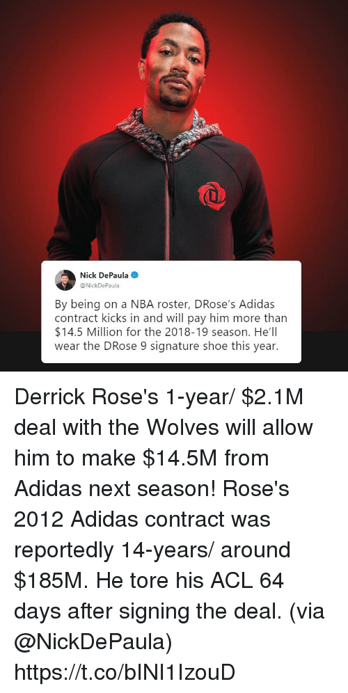 acl: Nick DePaula  @Nick  By being on a NBA roster, DRose's Adidas  contract kicks in and will pay him more than  $14.5 Million for the 2018-19 season. He'll  wear the DRose 9 signature shoe this year. Derrick Rose's 1-year/ $2.1M deal with the Wolves will allow him to make $14.5M from Adidas next season!  Rose's 2012 Adidas contract was reportedly 14-years/ around $185M.   He tore his ACL 64 days after signing the deal.   (via @NickDePaula) https://t.co/bINI1IzouD