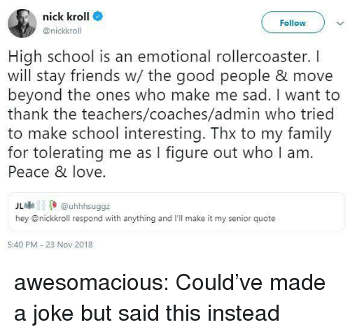 Family, Friends, and Love: nick kroll  @nickkroll  Follow  High school is an emotional rollercoaster. I  will stay friends w/ the good people & move  beyond the ones who make me sad. I want to  thank the teachers/coaches/admin who tried  to make school interesting. Thx to my family  for tolerating me as I figure out who I am  Peace & love  儿喇 (. @uhhhsuggz  hey @nickkroll respond with anything and I'll make it my senior quote  5:40 PM - 23 Nov 2018 awesomacious:  Could've made a joke but said this instead