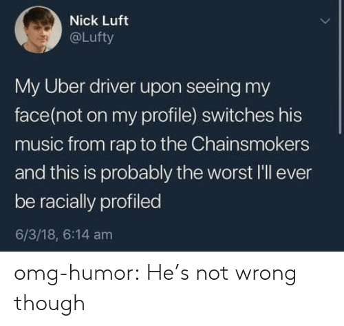 Music, Omg, and Rap: Nick Luft  @Lufty  My Uber driver upon seeing my  face(not on my profile) switches his  music from rap to the Chainsmokers  and this is probably the worst l'll ever  be racially profiled  6/3/18, 6:14 am omg-humor:  He's not wrong though