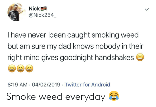 Android, Dad, and Smoke Weed Everyday: Nick  @Nick254  I have never been caught smoking weed  but am sure my dad knows nobody in their  right mind gives goodnight handshakes e  > C  8:19 AM. 04/02/2019 Twitter for Android Smoke weed everyday 😂