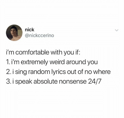 Comfortable, Weird, and Lyrics: nick  @nickccerino  i'm comfortable with you if:  1.i'm extremely weird around you  2. i sing random lyrics out of no where  3. i speak absolute nonsense 24/7