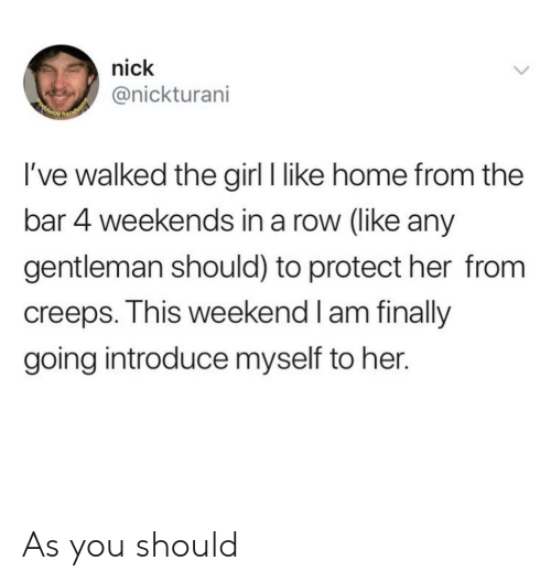 Weekends: nick  @nickturani  POwide  hands  I've walked the girl I like home from the  bar 4 weekends in a row (like any  gentleman should) to protect her from  creeps. This weekend I am finally  going introduce myself to her. As you should