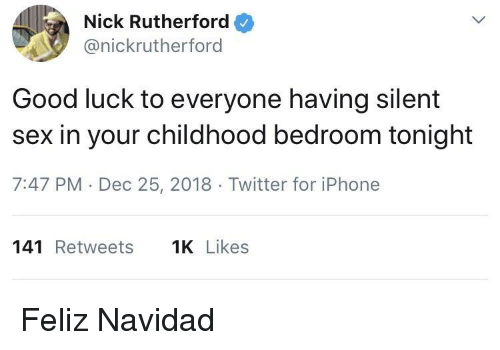 rutherford: Nick Rutherford  @nickrutherford  Good luck to everyone having silent  sex in your childhood bedroom tonight  7:47 PM Dec 25, 2018 Twitter for iPhone  141 Retweets  Likes Feliz Navidad