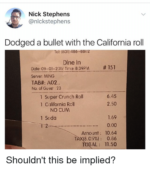 Dodged: Nick Stephens  @nlckstephens  Dodged a bullet with the California roll  Tel: (801) 486-8882  Dine In  # 151  Date: 09-01-2017 Time: 8:39pn  Server: MING  TAB#: A02.  No. of Guest: 23  1 Super Crunch Roll  1 California Rcll  6.45  2.50  NO CUM  1.69  0.00  Amount: 10.64  TAX(6.05%): 0.86  TOTAL 11.50  1 Soda  2 Shouldn't this be implied?