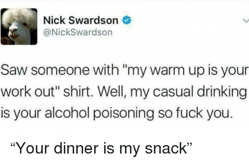 """Drinking, Fuck You, and Funny: Nick Swardson  @NickSwardson  Saw someone with """"my warm up is your  work out"""" shirt. Well, my casual drinking  is your alcohol poisoning so fuck you. """"Your dinner is my snack"""""""