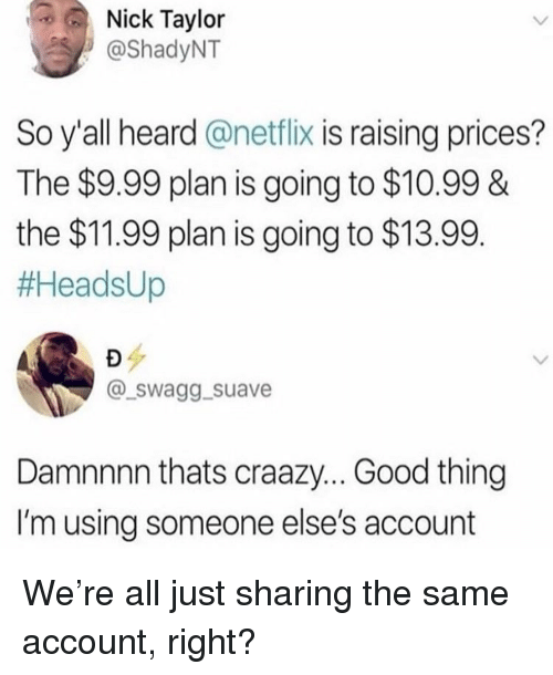 Memes, Netflix, and Good: Nick Taylor  @ShadyNT  So y'all heard @netflix is raising prices?  The $9.99 plan is going to $10.99&  the $11.99 plan is going to $13.99  #AeadsUp  @_swagg._suave  Damnnnn thats craazy... Good thing  I'm using someone else's account We're all just sharing the same account, right?