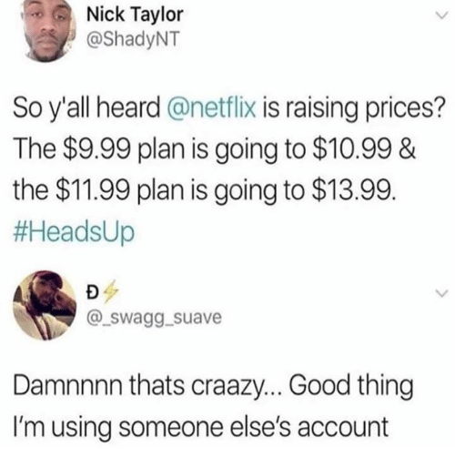 Dank, Netflix, and Good: Nick Taylor  @ShadyNT  So y'all heard @netflix is raising prices?  The $9.99 plan is going to $10.99&  the $11.99 plan is going to $13.99.  #AeadsUp  @_swagg. suave  Damnnnn thats craazy... Good thing  I'm using someone else's account