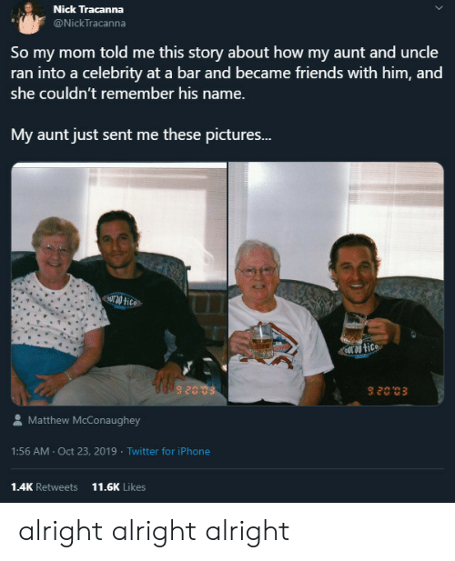 celebrity: Nick Tracanna  @NickTracanna  So my mom told me this story about how my aunt and uncle  ran into a celebrity at a bar and became friends with him, and  she couldn't remember his name.  My aunt just sent me these pictures...  Uro tice  nor au tice  Matthew McConaughey  1:56 AM Oct 23, 2019 Twitter for iPhone  1.4K Retweets  11.6K Likes alright alright alright