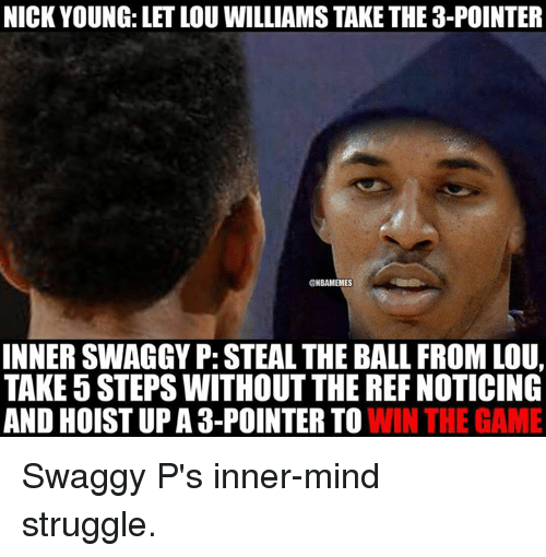 The Ref: NICK YOUNG: LETLOU WILLIAMS TAKETHE 3-POINTER  ONBAMEMES  INNER SWAGGYP: STEAL THE BALL FROM LOU,  TAKE 5 STEPS WITHOUT THE REF NOTICING  AND HOISTUP A 3-POINTER TO  WIN THE GAME Swaggy P's inner-mind struggle.