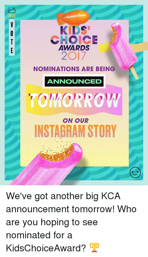 nominal: nickelodeon  KIDS  CHOICE  AWARDS  2O17  NOMINATIONS ARE BEING  ANNOUNCED  ON OUR  INSTAGRAM STORY We've got another big KCA announcement tomorrow! Who are you hoping to see nominated for a KidsChoiceAward? 🏆