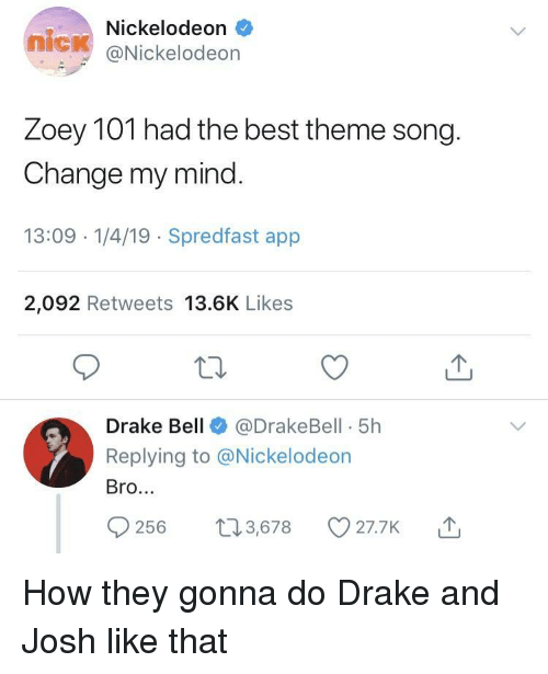 tot: Nickelodeon  nick @Nickelodeon  Zoey TOT nad the best theme song  Change my mind  13:09 -1/4/19 Spredfast app  2,092 Retweets 13.6K Likes  Drake Bell@DrakeBell 5h  Replying to @Nickelodeon  Bro.  56 t3,678 O27.7K How they gonna do Drake and Josh like that