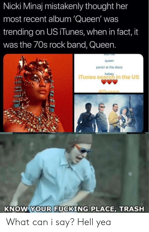 Fucking, Nicki Minaj, and Trash: Nicki Minaj mistakenly thought her  most recent album 'Queen' was  trending on US iTunes, when in fact, it  was the 70s rock band, Queen.  queen  panic! at the disco  halse  iTunes search in the US  KNOW YOUR FUCKING PLACE, TRASH What can i say? Hell yea