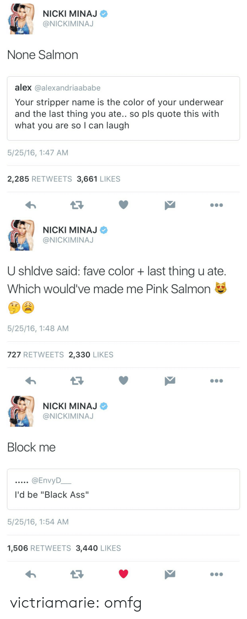 """stripper name: NICKI MINAJ  @NICKIMINAJ  None Salmon  alex @alexandriaababe  Your stripper name is the color of your underwear  and the last thing you ate.. so pls quote this with  what you are so I can laugh  5/25/16, 1:47 AM  2,285 RETWEETS 3,661 LIKES   NICKI MINAJ  @NICKIMINAJ  U shldve said: fave color last thing u ate.  Which would've made me Pink Salmon  5/25/16, 1:48 AM  727 RETWEETS 2,330 LIKES  わ   NICKI MINAJ  @NICKIMINAJ  Block me  QEnvyD  I'd be """"Black Ass""""  5/25/16, 1:54 AM  1,506 RETWEETS 3,440 LIKES victriamarie:  omfg"""