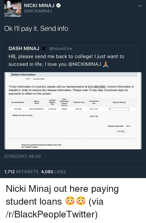 """Blackpeopletwitter, Click, and College: NICKI MINAJ  @NICKIMINAJ  Ok I'll pay it. Send info  DASH MINAJ X @hourdrive  HB, please send me back to college! I just want to  succeed in life. I love you @NICKIMINAJ  Debtor Information  Name Devonte Portis  If any information is incorrect, please call our representative at 614-466-8360. Correct information is  needed in order to receive lien release information. Please note: It may take 3 business days for  payments to reflect on this screen.  Post-  Certified Certification Collection Cost  Balance  Total Amount  Agency  Owed  Account Number  Payment Amount  Interest  Amount  14517566  OHIO UNIVERSITY  $1,955.40  $18.64  $197.40  $2,171.44  Balance for all Accounts  $2,171.44  Payment Sub-Total: $0.00  Calculate  Select your preferred payment method, then click  the """"Submit"""" button  07/05/2017, 06:03  1,712 RETWEETS 4,085 LIKES <p>Nicki Minaj out here paying student loans 😳😳 (via /r/BlackPeopleTwitter)</p>"""