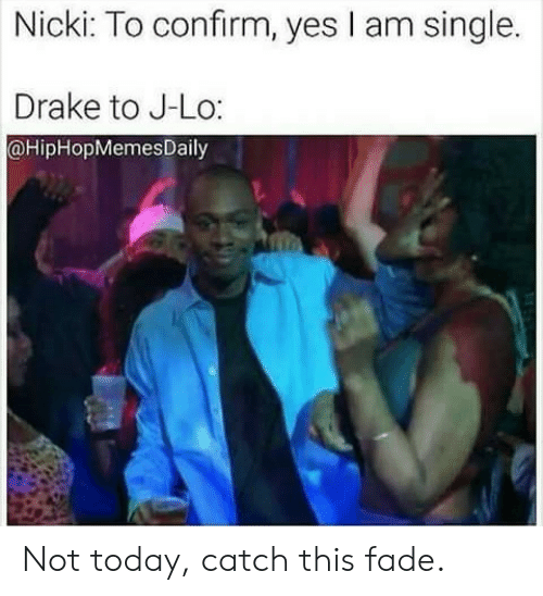 j lo: Nicki: To confirm, yes I am single.  Drake to J-Lo:  @HipHopMemesDaily Not today, catch this fade.