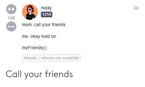 Friends, Life, and Okay: nickj  3d  ++  158  1214  mom: call your friends  me: okay hold on  myFriends();  friends  wheres my social life Call your friends