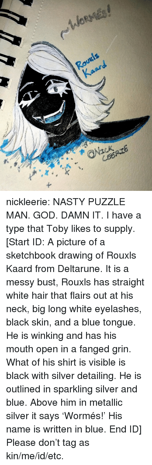 God Damn It: nickleerie:  NASTY PUZZLE MAN.  GOD. DAMN IT.  I have a type that Toby likes to supply.  [Start ID: A picture of a sketchbook drawing of Rouxls Kaard from Deltarune. It is a messy bust, Rouxls has straight white hair that flairs out at his neck, big long white eyelashes, black skin, and a blue tongue. He is winking and has his mouth open in a fanged grin. What of his shirt is visible is black with silver detailing. He is outlined in sparkling silver and blue. Above him in metallic silver it says 'Wormés!' His name is written in blue. End ID]  Please don't tag as kin/me/id/etc.