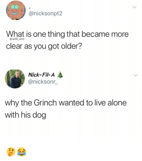 Being Alone, The Grinch, and Memes: @nicksonpt2  What is one thing that became more  clear as you got older?  @will_ent  Nick-Fil-A  @nicksonr  why the Grinch wanted to live alone  with his dog 🤔😂